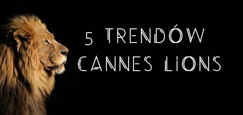 5 trendów Cannes Lions
